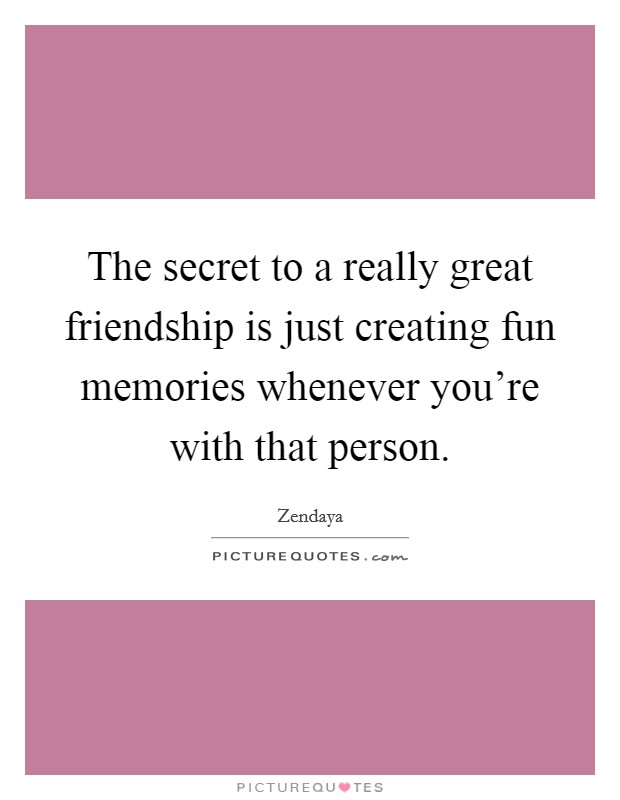 The secret to a really great friendship is just creating fun memories whenever you're with that person Picture Quote #1