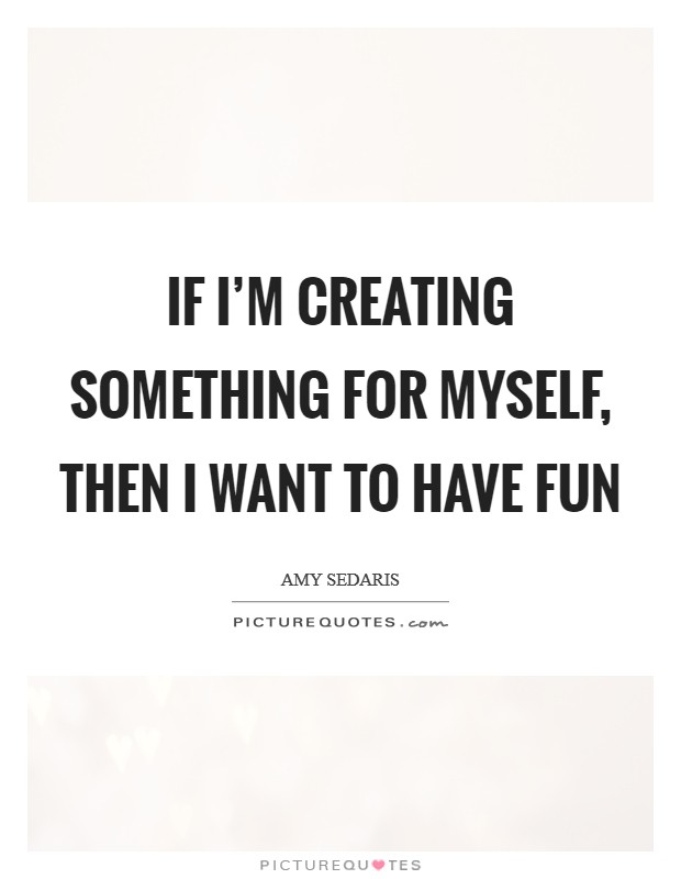 If I'm creating something for myself, then I want to have fun Picture Quote #1