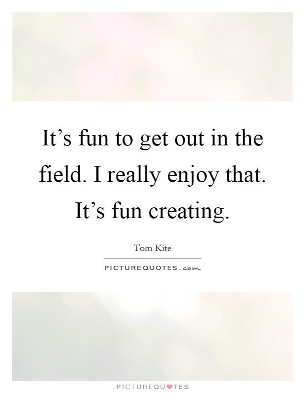 It's fun to get out in the field. I really enjoy that. It's fun creating Picture Quote #1