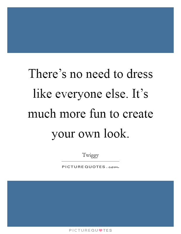 There's no need to dress like everyone else. It's much more fun to create your own look Picture Quote #1