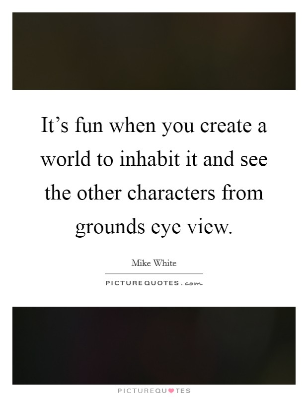 It's fun when you create a world to inhabit it and see the other characters from grounds eye view Picture Quote #1