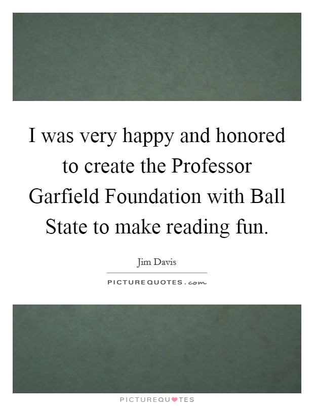 I was very happy and honored to create the Professor Garfield Foundation with Ball State to make reading fun Picture Quote #1