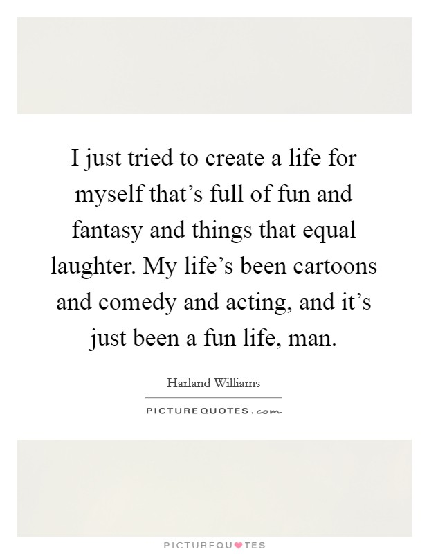 I just tried to create a life for myself that's full of fun and fantasy and things that equal laughter. My life's been cartoons and comedy and acting, and it's just been a fun life, man Picture Quote #1