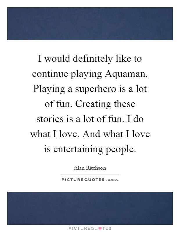 I would definitely like to continue playing Aquaman. Playing a superhero is a lot of fun. Creating these stories is a lot of fun. I do what I love. And what I love is entertaining people Picture Quote #1