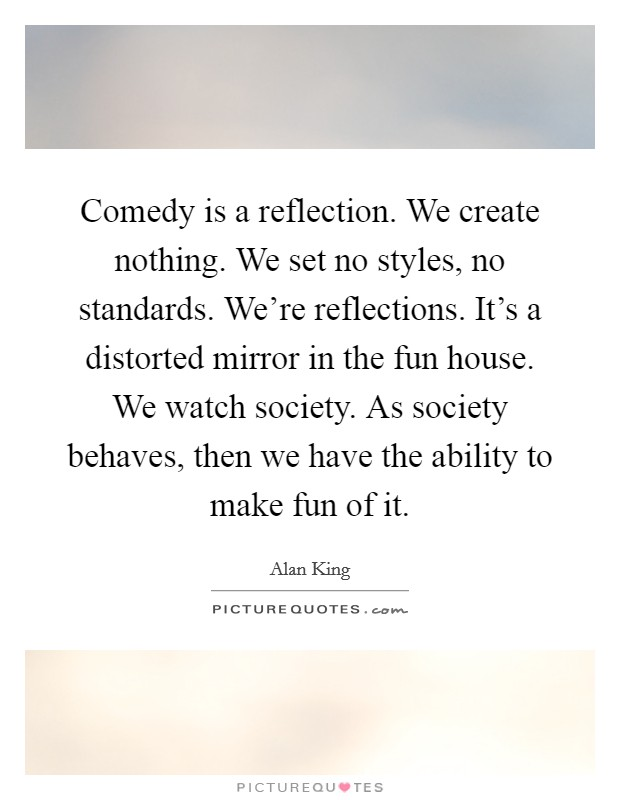Comedy is a reflection. We create nothing. We set no styles, no standards. We're reflections. It's a distorted mirror in the fun house. We watch society. As society behaves, then we have the ability to make fun of it Picture Quote #1