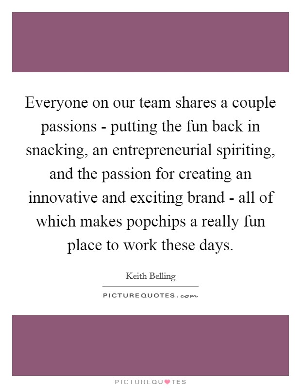 Everyone on our team shares a couple passions - putting the fun back in snacking, an entrepreneurial spiriting, and the passion for creating an innovative and exciting brand - all of which makes popchips a really fun place to work these days Picture Quote #1