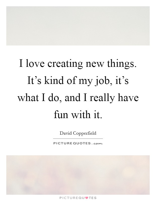 I love creating new things. It's kind of my job, it's what I do, and I really have fun with it Picture Quote #1