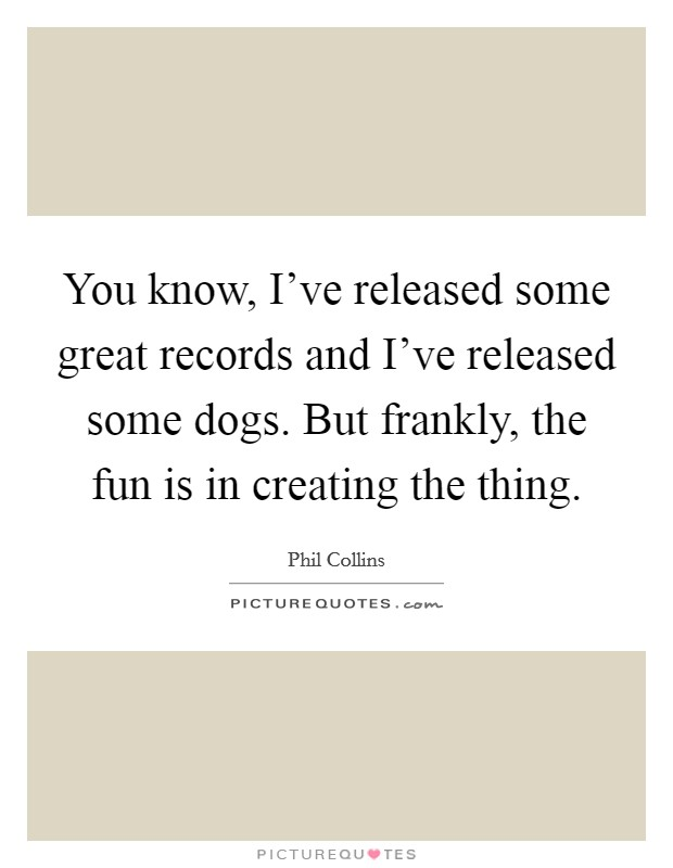 You know, I've released some great records and I've released some dogs. But frankly, the fun is in creating the thing Picture Quote #1