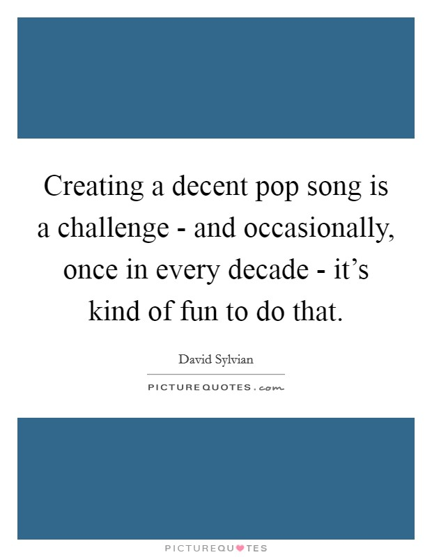 Creating a decent pop song is a challenge - and occasionally, once in every decade - it's kind of fun to do that Picture Quote #1