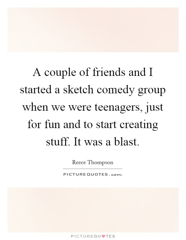 A couple of friends and I started a sketch comedy group when we were teenagers, just for fun and to start creating stuff. It was a blast Picture Quote #1