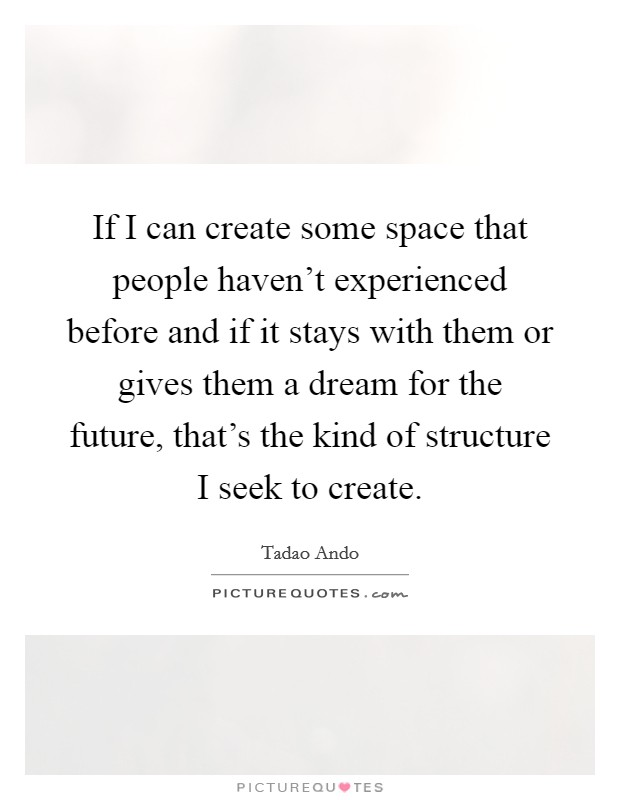 If I can create some space that people haven't experienced before and if it stays with them or gives them a dream for the future, that's the kind of structure I seek to create Picture Quote #1