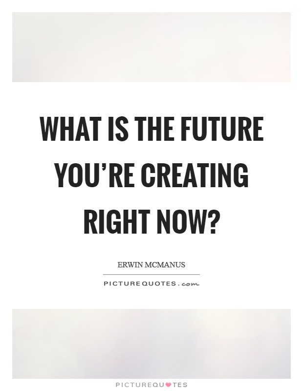 What is the future you're creating right now? Picture Quote #1