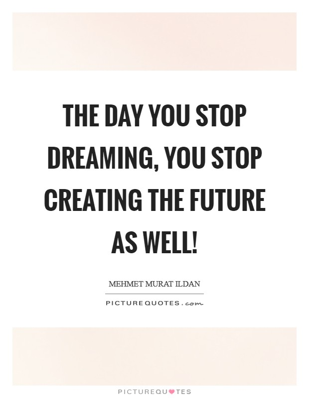 The day you stop dreaming, you stop creating the future as well! Picture Quote #1