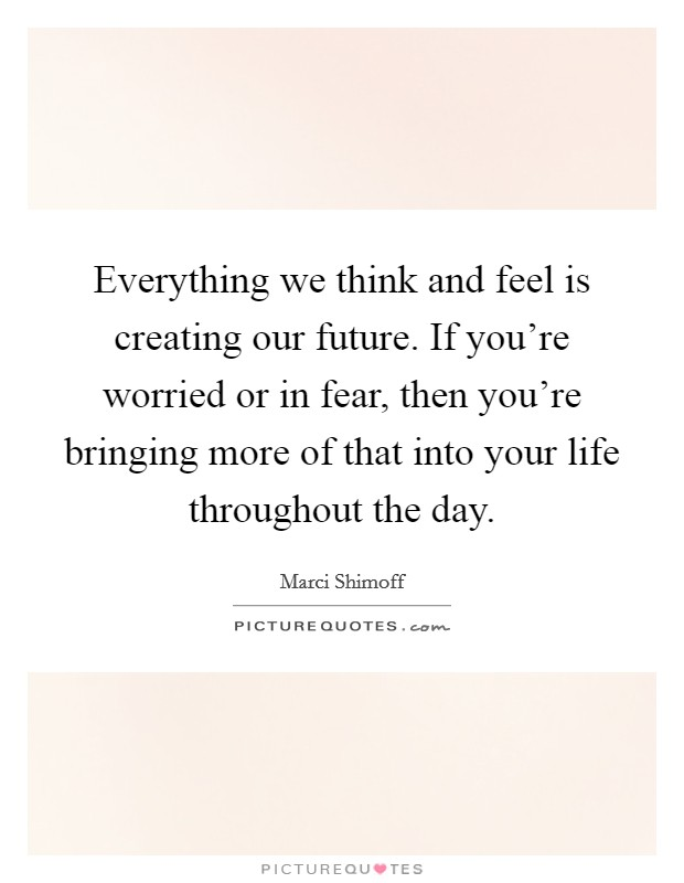 Everything we think and feel is creating our future. If you're worried or in fear, then you're bringing more of that into your life throughout the day Picture Quote #1