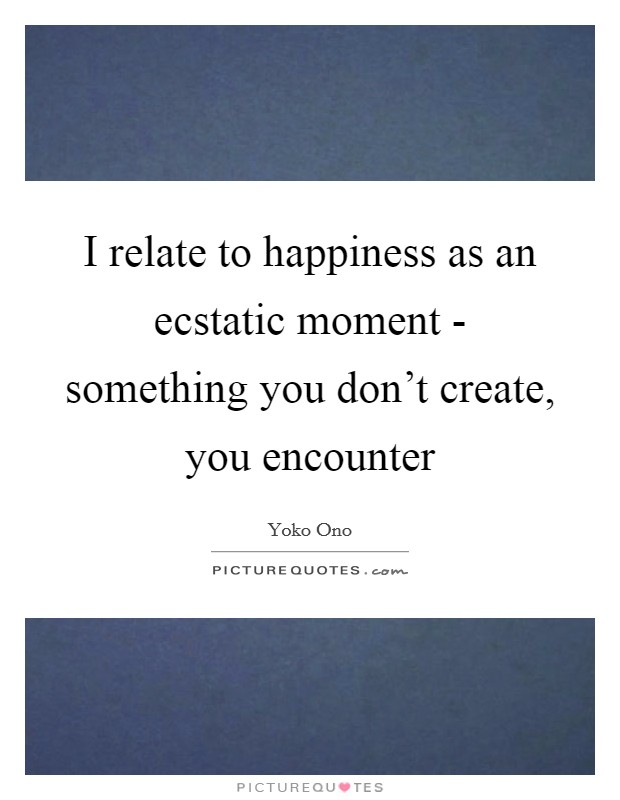 I relate to happiness as an ecstatic moment - something you don't create, you encounter Picture Quote #1