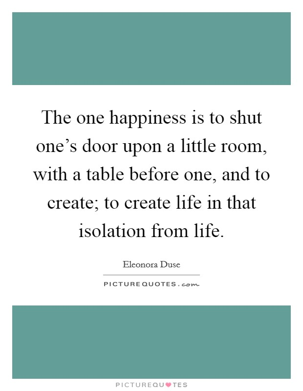 The one happiness is to shut one's door upon a little room, with a table before one, and to create; to create life in that isolation from life Picture Quote #1