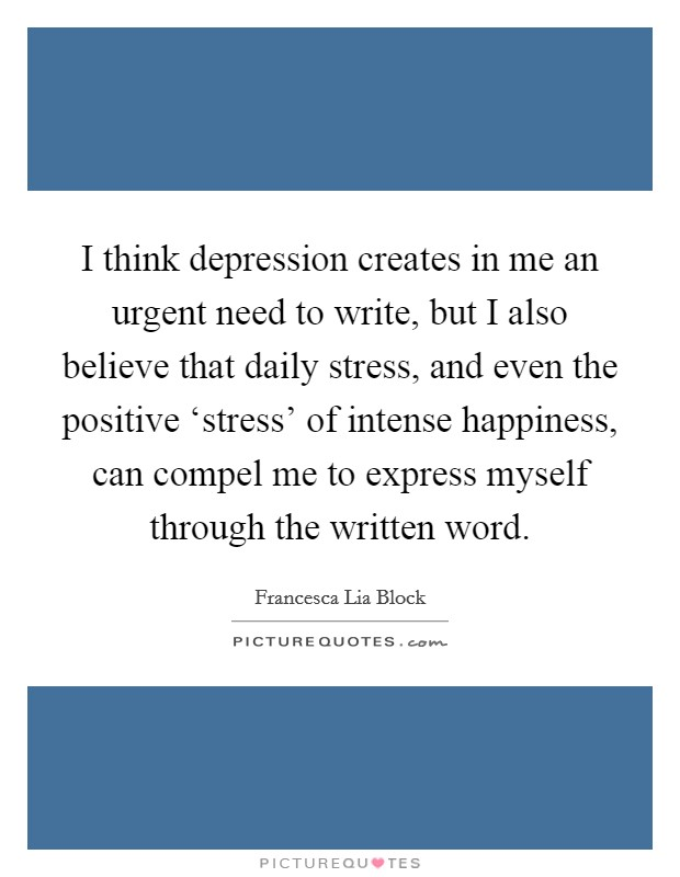 I think depression creates in me an urgent need to write, but I also believe that daily stress, and even the positive 'stress' of intense happiness, can compel me to express myself through the written word. Picture Quote #1