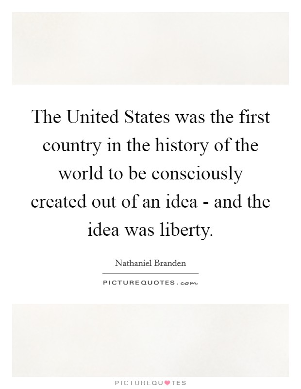 The United States was the first country in the history of the world to be consciously created out of an idea - and the idea was liberty Picture Quote #1