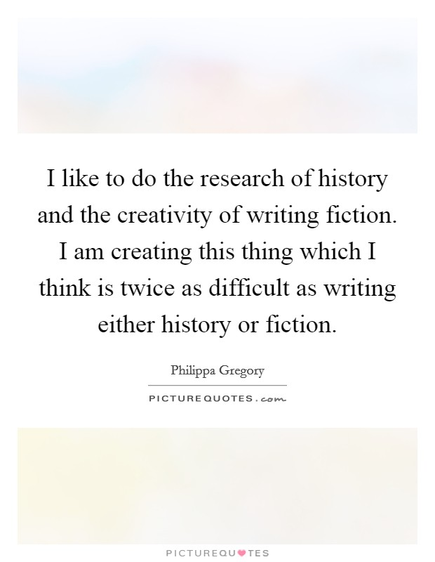 I like to do the research of history and the creativity of writing fiction. I am creating this thing which I think is twice as difficult as writing either history or fiction Picture Quote #1