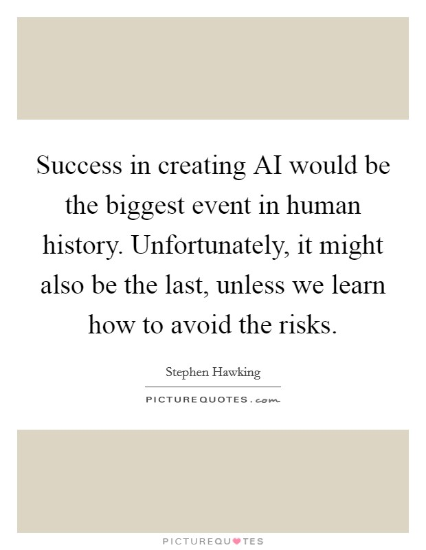 Success in creating AI would be the biggest event in human history. Unfortunately, it might also be the last, unless we learn how to avoid the risks Picture Quote #1