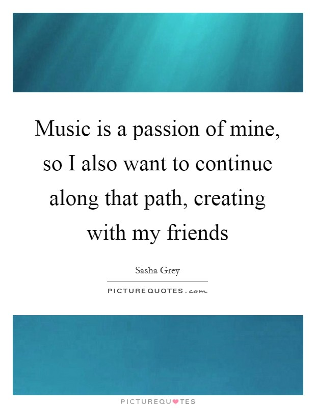 Music is a passion of mine, so I also want to continue along that path, creating with my friends Picture Quote #1