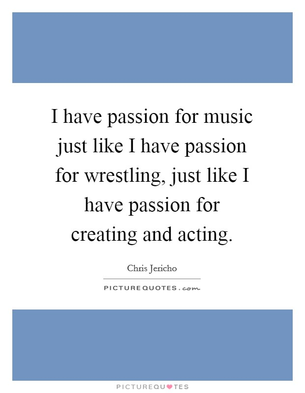 I have passion for music just like I have passion for wrestling, just like I have passion for creating and acting Picture Quote #1