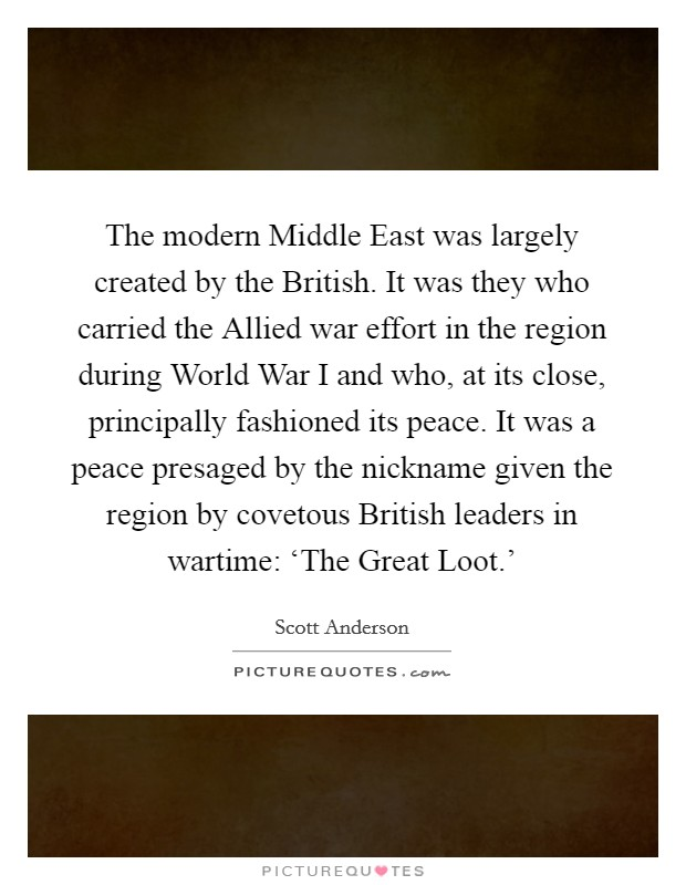The modern Middle East was largely created by the British. It was they who carried the Allied war effort in the region during World War I and who, at its close, principally fashioned its peace. It was a peace presaged by the nickname given the region by covetous British leaders in wartime: 'The Great Loot.' Picture Quote #1