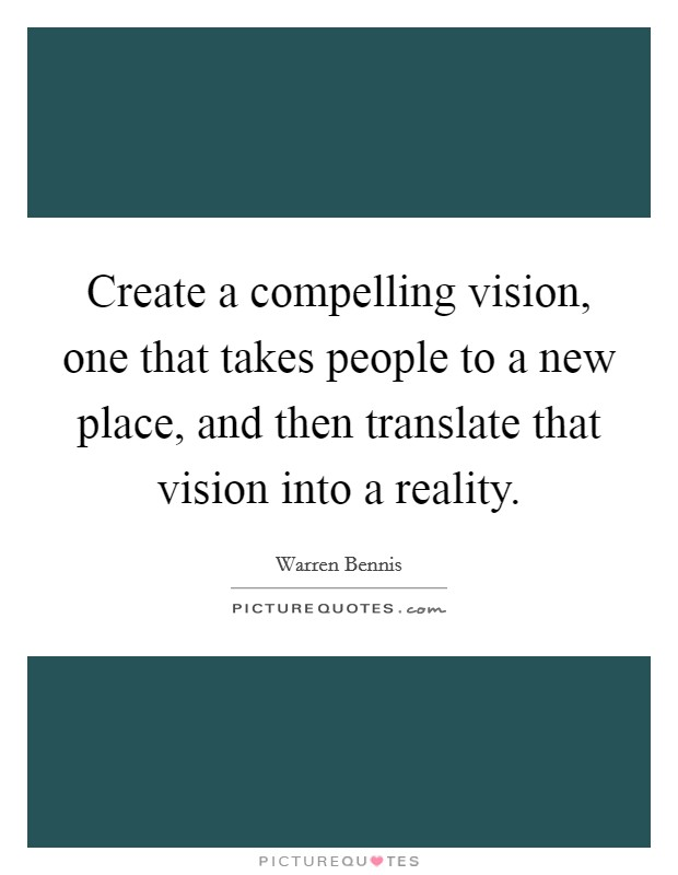 Create a compelling vision, one that takes people to a new place, and then translate that vision into a reality Picture Quote #1