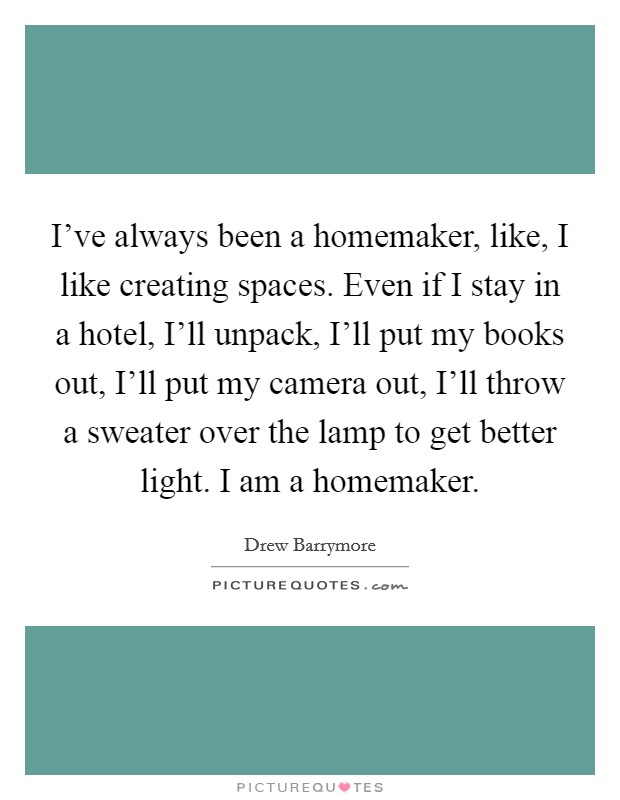 I've always been a homemaker, like, I like creating spaces. Even if I stay in a hotel, I'll unpack, I'll put my books out, I'll put my camera out, I'll throw a sweater over the lamp to get better light. I am a homemaker Picture Quote #1