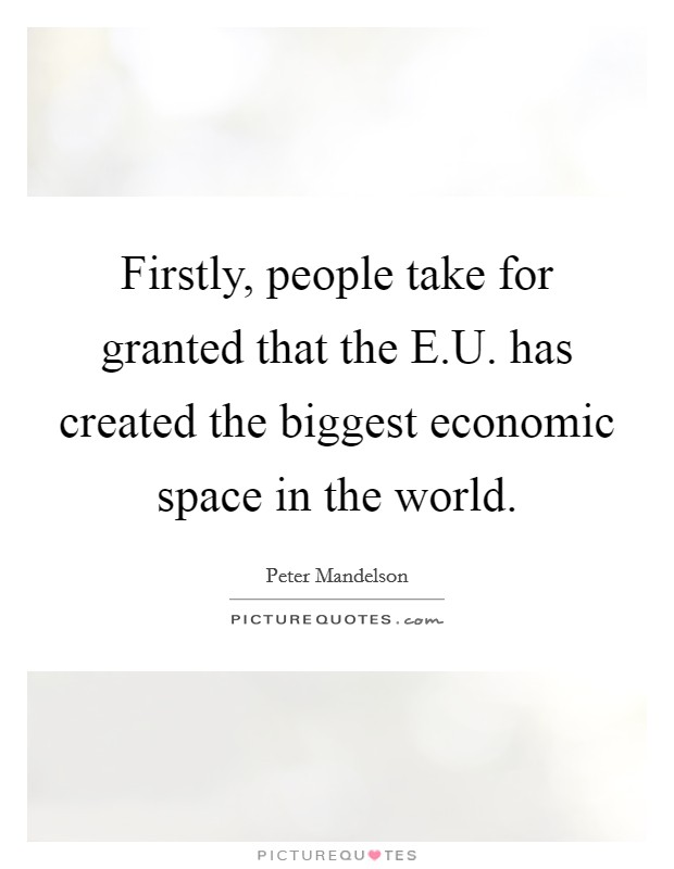 Firstly, people take for granted that the E.U. has created the biggest economic space in the world Picture Quote #1