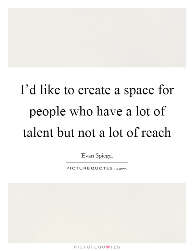 I'd like to create a space for people who have a lot of talent but not a lot of reach Picture Quote #1