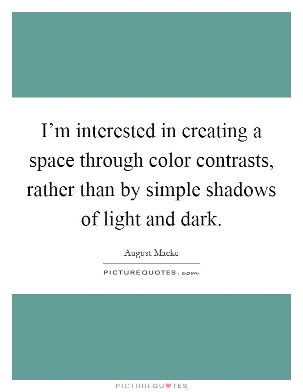 I'm interested in creating a space through color contrasts, rather than by simple shadows of light and dark Picture Quote #1
