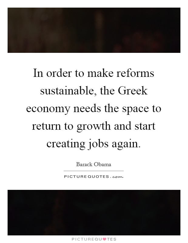 In order to make reforms sustainable, the Greek economy needs the space to return to growth and start creating jobs again Picture Quote #1