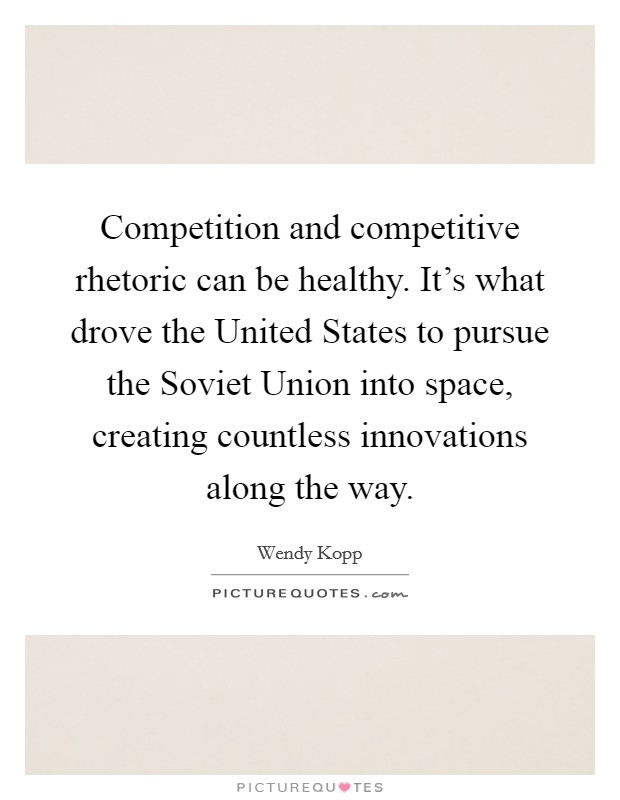 Competition and competitive rhetoric can be healthy. It's what drove the United States to pursue the Soviet Union into space, creating countless innovations along the way Picture Quote #1