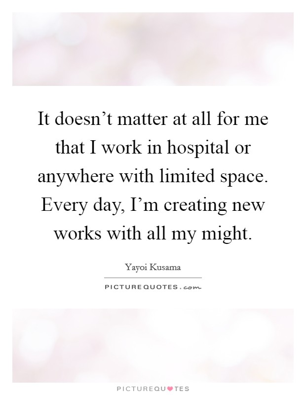 It doesn't matter at all for me that I work in hospital or anywhere with limited space. Every day, I'm creating new works with all my might Picture Quote #1