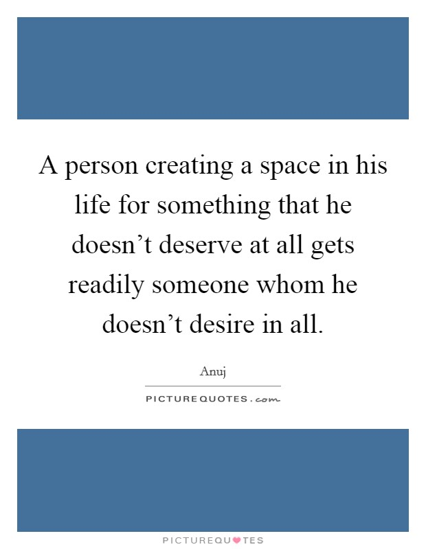 A person creating a space in his life for something that he doesn't deserve at all gets readily someone whom he doesn't desire in all Picture Quote #1