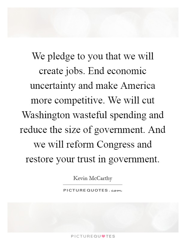 We pledge to you that we will create jobs. End economic uncertainty and make America more competitive. We will cut Washington wasteful spending and reduce the size of government. And we will reform Congress and restore your trust in government Picture Quote #1