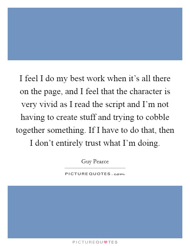 I feel I do my best work when it's all there on the page, and I feel that the character is very vivid as I read the script and I'm not having to create stuff and trying to cobble together something. If I have to do that, then I don't entirely trust what I'm doing Picture Quote #1