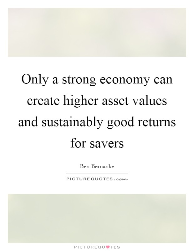 Only a strong economy can create higher asset values and sustainably good returns for savers Picture Quote #1