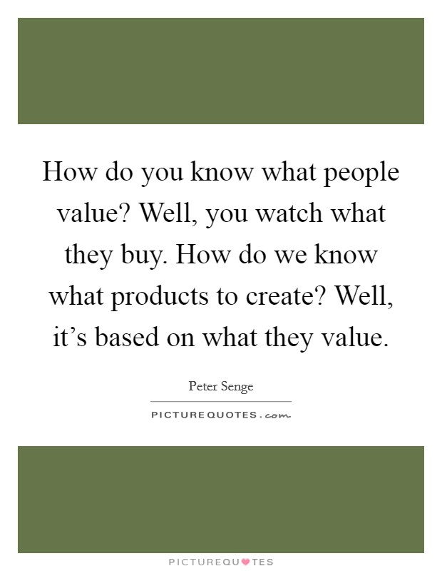How do you know what people value? Well, you watch what they buy. How do we know what products to create? Well, it's based on what they value Picture Quote #1