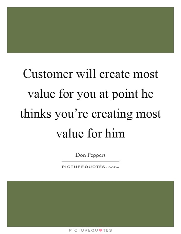 Customer will create most value for you at point he thinks you're creating most value for him Picture Quote #1