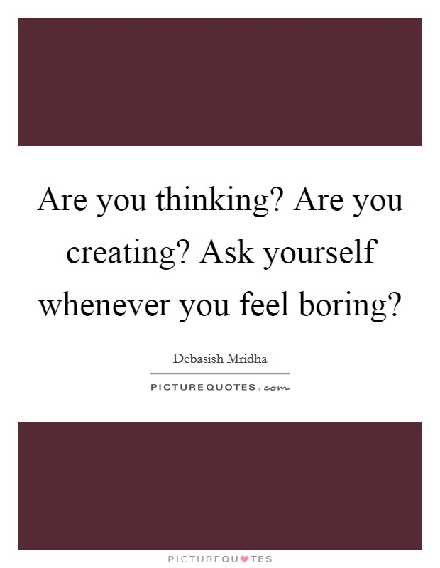 Are you thinking? Are you creating? Ask yourself whenever you feel boring? Picture Quote #1
