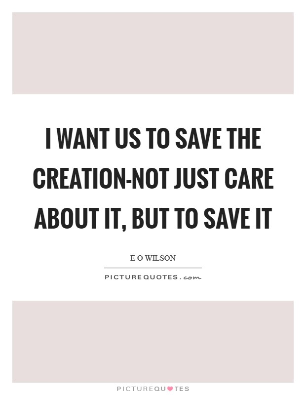 I want us to save the creation-not just care about it, but to save it Picture Quote #1