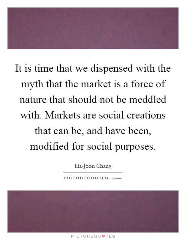 It is time that we dispensed with the myth that the market is a force of nature that should not be meddled with. Markets are social creations that can be, and have been, modified for social purposes. Picture Quote #1