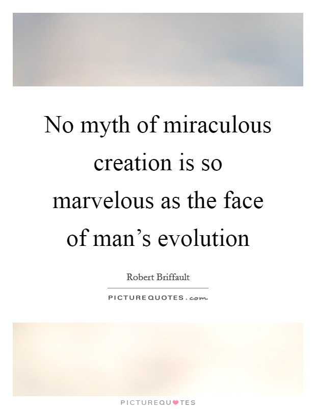 No myth of miraculous creation is so marvelous as the face of man's evolution Picture Quote #1