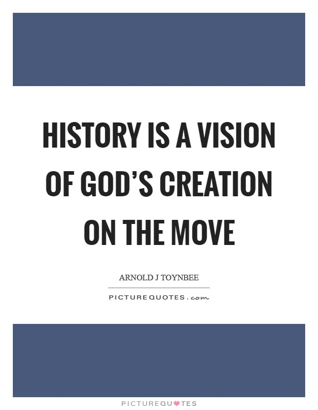 History is a vision of God's creation on the move Picture Quote #1