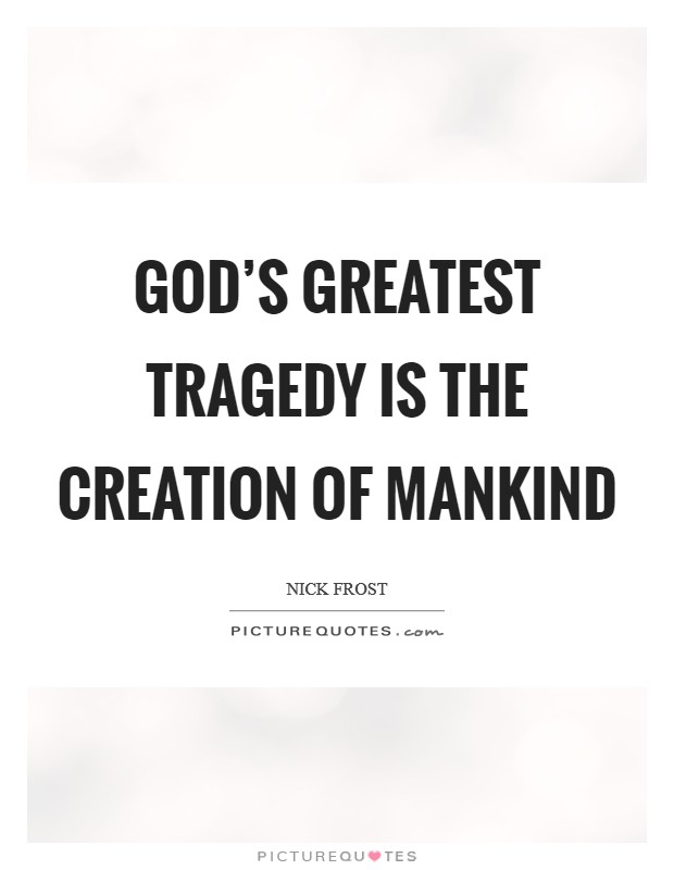 God's greatest tragedy is the creation of mankind Picture Quote #1