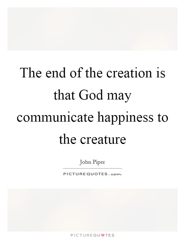 The end of the creation is that God may communicate happiness to the creature Picture Quote #1