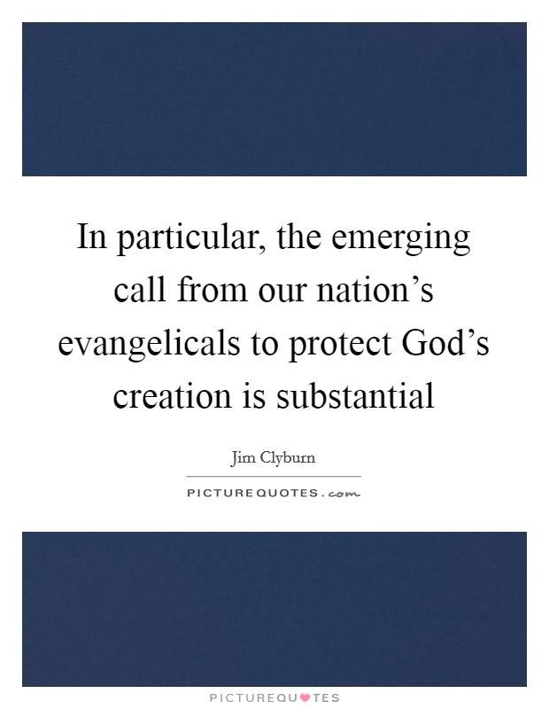 In particular, the emerging call from our nation's evangelicals to protect God's creation is substantial Picture Quote #1