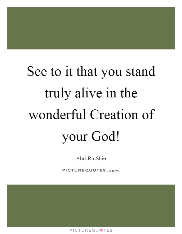 See to it that you stand truly alive in the wonderful Creation of your God! Picture Quote #1